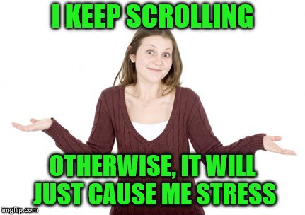 I KEEP SCROLLING OTHERWISE, IT WILL JUST CAUSE ME STRESS | made w/ Imgflip meme maker