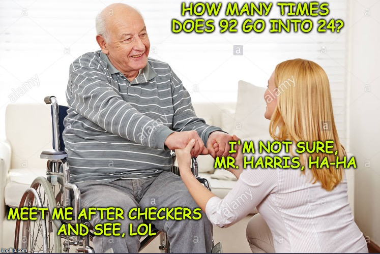 A Friendly Invitation | HOW MANY TIMES DOES 92 GO INTO 24? I'M NOT SURE, MR. HARRIS, HA-HA MEET ME AFTER CHECKERS AND SEE, LOL | image tagged in nursing,elderly | made w/ Imgflip meme maker