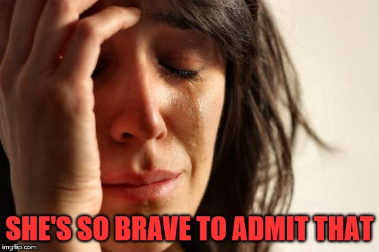 First World Problems Meme | SHE'S SO BRAVE TO ADMIT THAT | image tagged in memes,first world problems | made w/ Imgflip meme maker