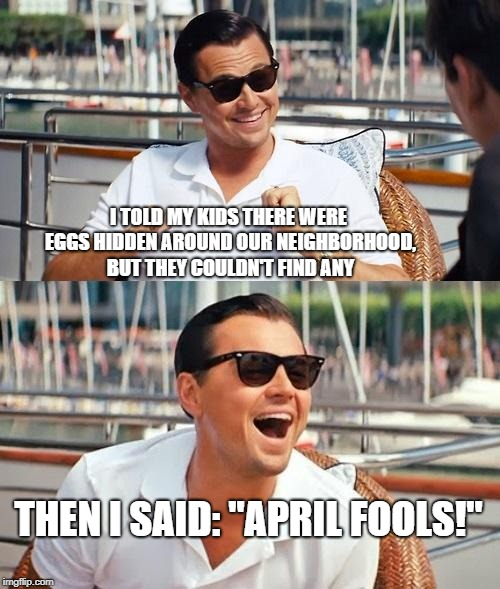 "Leonardo Dicaprio Wolf Of Wall Street Meme | I TOLD MY KIDS THERE WERE EGGS HIDDEN AROUND OUR NEIGHBORHOOD, BUT THEY COULDN'T FIND ANY THEN I SAID: ""APRIL FOOLS!"" 