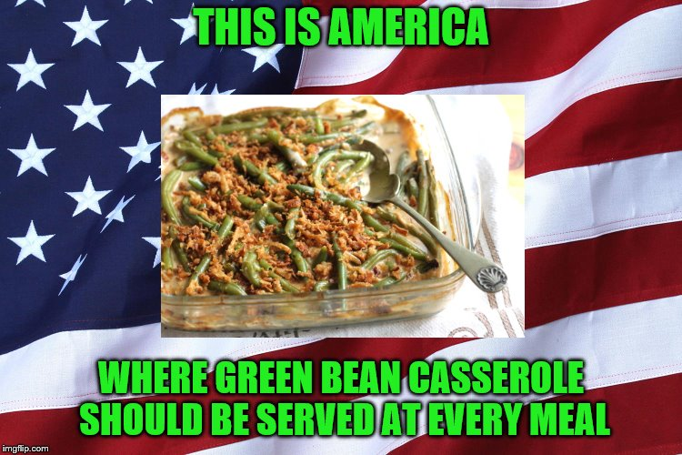 THIS IS AMERICA WHERE GREEN BEAN CASSEROLE SHOULD BE SERVED AT EVERY MEAL | made w/ Imgflip meme maker