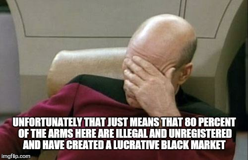 Captain Picard Facepalm Meme | UNFORTUNATELY THAT JUST MEANS THAT 80 PERCENT OF THE ARMS HERE ARE ILLEGAL AND UNREGISTERED AND HAVE CREATED A LUCRATIVE BLACK MARKET | image tagged in memes,captain picard facepalm | made w/ Imgflip meme maker