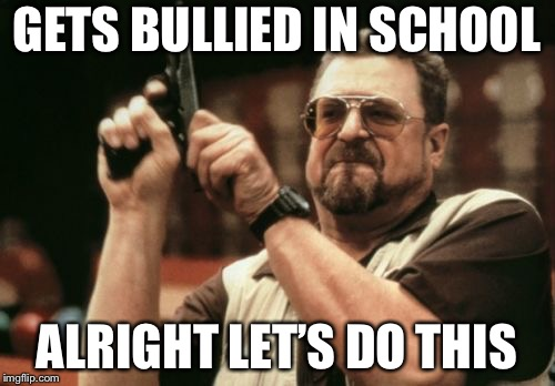 Am I The Only One Around Here Meme | GETS BULLIED IN SCHOOL ALRIGHT LET'S DO THIS | image tagged in memes,am i the only one around here | made w/ Imgflip meme maker