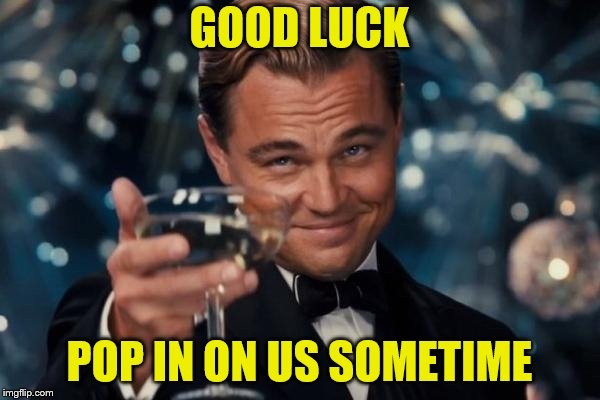 Leonardo Dicaprio Cheers Meme | GOOD LUCK POP IN ON US SOMETIME | image tagged in memes,leonardo dicaprio cheers | made w/ Imgflip meme maker