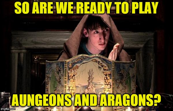 SO ARE WE READY TO PLAY AUNGEONS AND ARAGONS? | made w/ Imgflip meme maker
