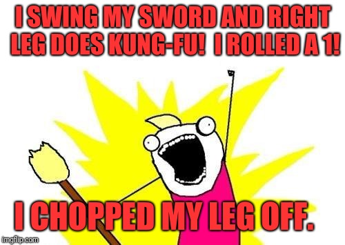 X All The Y Meme | I SWING MY SWORD AND RIGHT LEG DOES KUNG-FU!  I ROLLED A 1! I CHOPPED MY LEG OFF. | image tagged in memes,x all the y | made w/ Imgflip meme maker