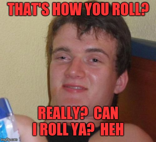 10 Guy Meme | THAT'S HOW YOU ROLL? REALLY?  CAN I ROLL YA?  HEH | image tagged in memes,10 guy | made w/ Imgflip meme maker