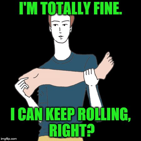 I'M TOTALLY FINE. I CAN KEEP ROLLING, RIGHT? | made w/ Imgflip meme maker