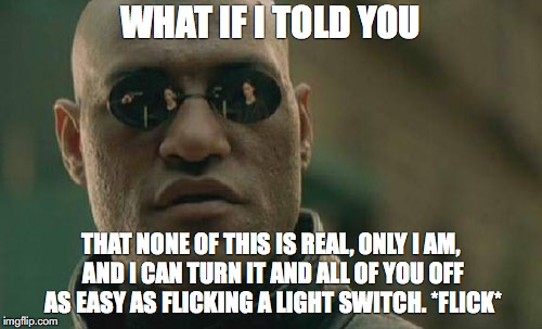 Matrix Morpheus Meme | WHAT IF I TOLD YOU THAT NONE OF THIS IS REAL, ONLY I AM, AND I CAN TURN IT AND ALL OF YOU OFF AS EASY AS FLICKING A LIGHT SWITCH. *FLICK* | image tagged in memes,matrix morpheus | made w/ Imgflip meme maker