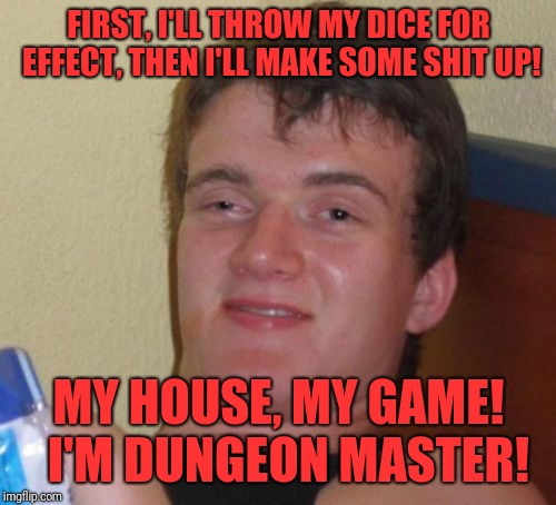 10 Guy Meme | FIRST, I'LL THROW MY DICE FOR EFFECT, THEN I'LL MAKE SOME SHIT UP! MY HOUSE, MY GAME!  I'M DUNGEON MASTER! | image tagged in memes,10 guy | made w/ Imgflip meme maker