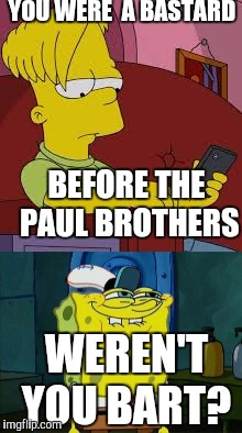 A new template I made (Spongebob week, a Landon_the_Memer event) | YOU WERE  A BASTARD BEFORE THE PAUL BROTHERS WEREN'T YOU BART? | image tagged in bart simpson,spongebob week,landon_the_memer,the paul brothers,jake paul,logan paul | made w/ Imgflip meme maker