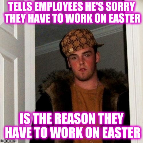 Scumbag customer | TELLS EMPLOYEES HE'S SORRY THEY HAVE TO WORK ON EASTER IS THE REASON THEY HAVE TO WORK ON EASTER | image tagged in memes,scumbag steve,retail | made w/ Imgflip meme maker