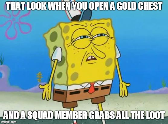 Spongebob Fortnite | THAT LOOK WHEN YOU OPEN A GOLD CHEST AND A SQUAD MEMBER GRABS ALL THE LOOT | image tagged in angry spongebob,fortnite,memes | made w/ Imgflip meme maker