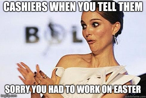 Sarcastic applause | CASHIERS WHEN YOU TELL THEM SORRY YOU HAD TO WORK ON EASTER | image tagged in sarcastic natalie portman,retail | made w/ Imgflip meme maker