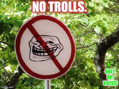 NO TROLLS. ONLY UP- VOTES! | made w/ Imgflip meme maker