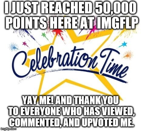 I JUST REACHED 50,000 POINTS HERE AT IMGFLP YAY ME! AND THANK YOU TO EVERYONE WHO HAS VIEWED, COMMENTED, AND UPVOTED ME. | image tagged in celebration time | made w/ Imgflip meme maker