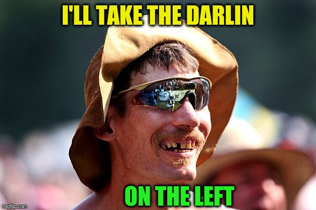 redneck | I'LL TAKE THE DARLIN ON THE LEFT | image tagged in redneck | made w/ Imgflip meme maker
