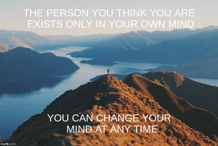 THE PERSON YOU THINK YOU ARE EXISTS ONLY IN YOUR OWN MIND YOU CAN CHANGE YOUR  MIND AT ANY TIME | image tagged in identity,self | made w/ Imgflip meme maker