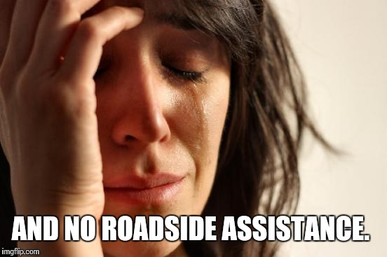 First World Problems Meme | AND NO ROADSIDE ASSISTANCE. | image tagged in memes,first world problems | made w/ Imgflip meme maker