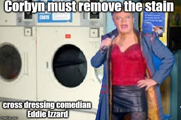 Izzard/Corbyn - remove stains of Anti-Semitism | Corbyn must remove the stain cross dressing comedian Eddie Izzard | image tagged in corbyn's labour izzard,corbyn eww,party of haters,anti-semitism,communist socialist,stamp out stain | made w/ Imgflip meme maker