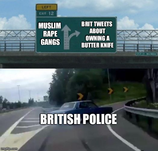 Left Exit 12 Off Ramp Meme | BRIT TWEETS ABOUT OWNING A BUTTER KNIFE BRITISH POLICE MUSLIM **PE GANGS | image tagged in memes,left exit 12 off ramp,british,muslims | made w/ Imgflip meme maker