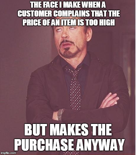 Face You Make Robert Downey Jr Meme | THE FACE I MAKE WHEN A CUSTOMER COMPLAINS THAT THE PRICE OF AN ITEM IS TOO HIGH BUT MAKES THE PURCHASE ANYWAY | image tagged in memes,face you make robert downey jr | made w/ Imgflip meme maker
