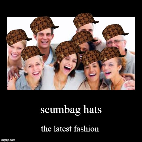scumbag hats | the latest fashion | image tagged in funny,demotivationals | made w/ Imgflip demotivational maker