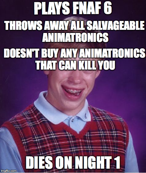 Bad Luck Brian Meme | PLAYS FNAF 6 DIES ON NIGHT 1 THROWS AWAY ALL SALVAGEABLE ANIMATRONICS DOESN'T BUY ANY ANIMATRONICS THAT CAN KILL YOU | image tagged in memes,bad luck brian | made w/ Imgflip meme maker