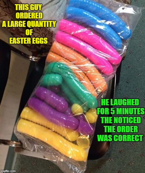 this guy ordered a large quantity of easter eggs . | THIS GUY ORDERED A LARGE QUANTITY OF EASTER EGGS HE LAUGHED FOR 5 MINUTES THE NOTICED THE ORDER WAS CORRECT | image tagged in easter eggs | made w/ Imgflip meme maker