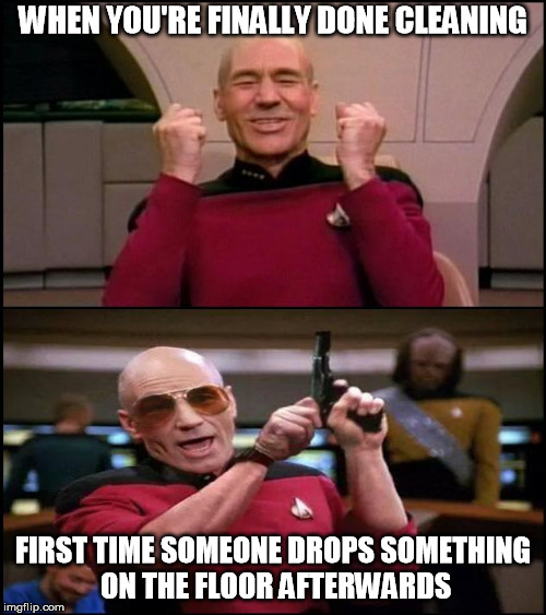 Happy Angry Picard | WHEN YOU'RE FINALLY DONE CLEANING FIRST TIME SOMEONE DROPS SOMETHING ON THE FLOOR AFTERWARDS | image tagged in happy angry picard | made w/ Imgflip meme maker