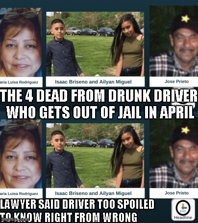 Victims:  drunk driver enforcing immigration laws? | THE 4 DEAD FROM DRUNK DRIVER WHO GETS OUT OF JAIL IN APRIL LAWYER SAID DRIVER TOO SPOILED TO KNOW RIGHT FROM WRONG | image tagged in drunk driver,victims,news,memes | made w/ Imgflip meme maker