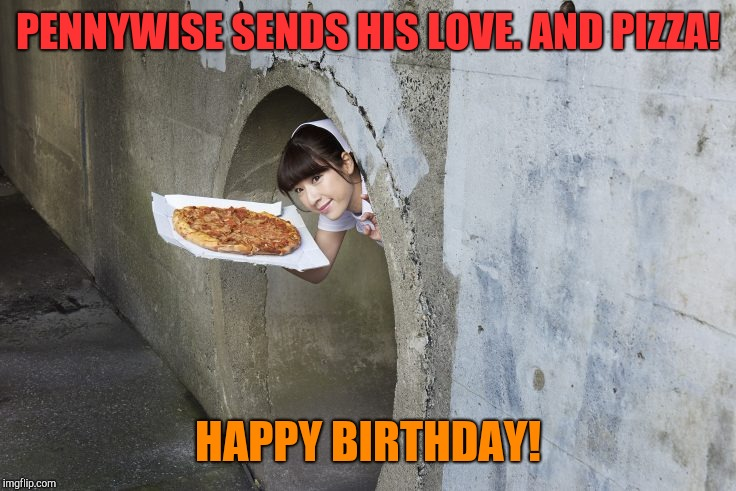 PENNYWISE SENDS HIS LOVE. AND PIZZA! HAPPY BIRTHDAY! | image tagged in nurse in sewer drain | made w/ Imgflip meme maker