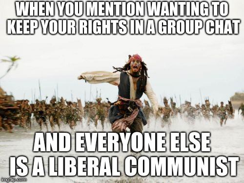 Jack Sparrow Being Chased Meme | WHEN YOU MENTION WANTING TO KEEP YOUR RIGHTS IN A GROUP CHAT AND EVERYONE ELSE IS A LIBERAL COMMUNIST | image tagged in memes,jack sparrow being chased | made w/ Imgflip meme maker