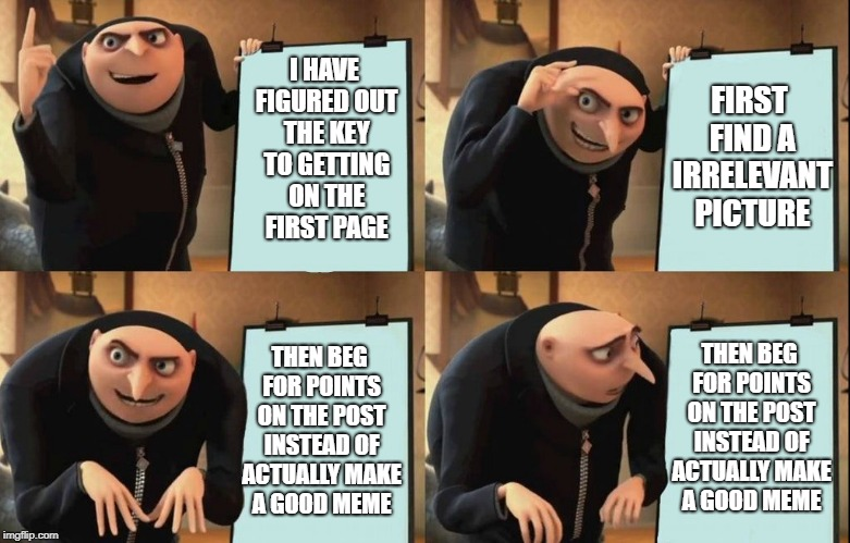 First page here i come |  FIRST FIND A IRRELEVANT PICTURE; I HAVE FIGURED OUT THE KEY TO GETTING ON THE FIRST PAGE; THEN BEG FOR POINTS ON THE POST INSTEAD OF ACTUALLY MAKE A GOOD MEME; THEN BEG FOR POINTS ON THE POST INSTEAD OF ACTUALLY MAKE A GOOD MEME | image tagged in despicable me diabolical plan gru template,imgflip points,begging,annoying,lame,weak | made w/ Imgflip meme maker