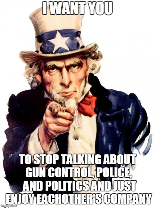 Uncle Sam Meme | I WANT YOU TO STOP TALKING ABOUT GUN CONTROL, POLICE,  AND POLITICS AND JUST ENJOY EACHOTHER'S COMPANY | image tagged in memes,uncle sam | made w/ Imgflip meme maker