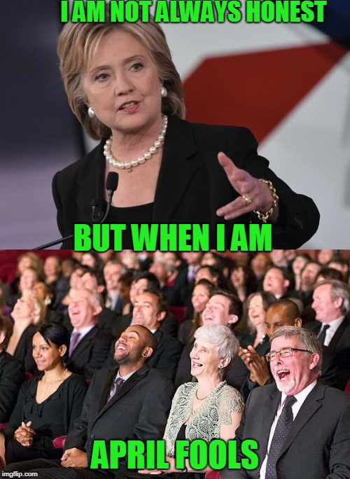hillary laughing crowd | I AM NOT ALWAYS HONEST APRIL FOOLS BUT WHEN I AM | image tagged in hillary laughing crowd | made w/ Imgflip meme maker