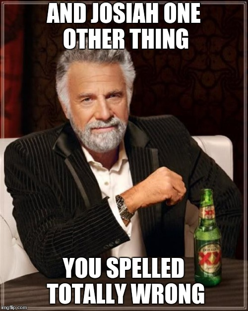 The Most Interesting Man In The World Meme | AND JOSIAH ONE OTHER THING YOU SPELLED TOTALLY WRONG | image tagged in memes,the most interesting man in the world | made w/ Imgflip meme maker