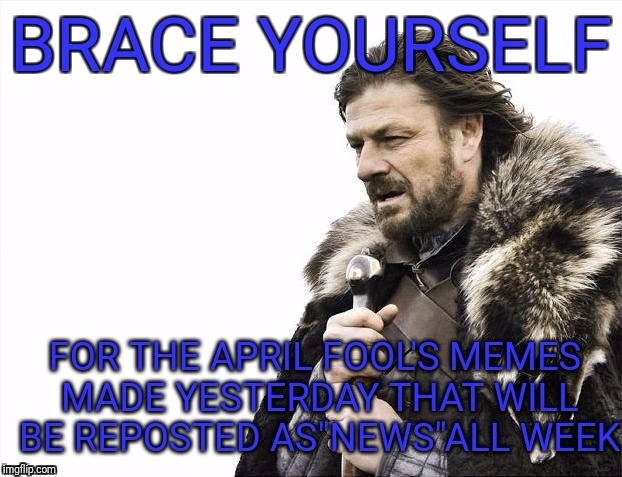 It's already started.. | image tagged in brace yourselves x is coming,memes,funny,april fools | made w/ Imgflip meme maker