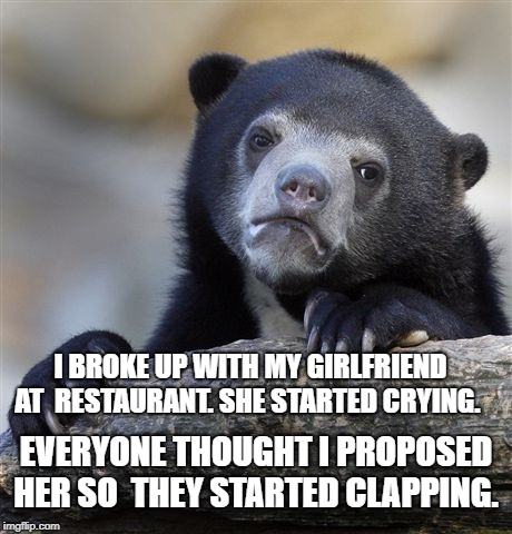 Confession Bear | I BROKE UP WITH MY GIRLFRIEND AT  RESTAURANT. SHE STARTED CRYING. EVERYONE THOUGHT I PROPOSED HER SO  THEY STARTED CLAPPING. | image tagged in memes,confession bear | made w/ Imgflip meme maker