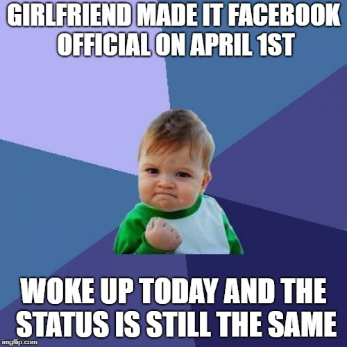 Success Kid Meme | GIRLFRIEND MADE IT FACEBOOK OFFICIAL ON APRIL 1ST WOKE UP TODAY AND THE STATUS IS STILL THE SAME | image tagged in memes,success kid,AdviceAnimals | made w/ Imgflip meme maker