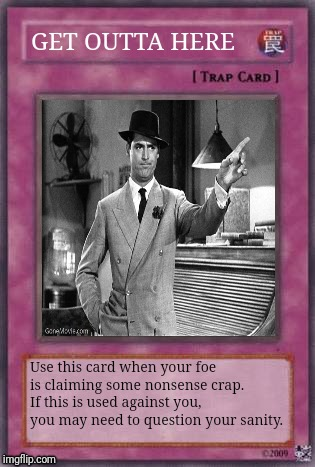 GET OUTTA HERE Use this card when your foe is claiming some nonsense crap. If this is used against you, you may need to question your sanity | image tagged in memes,yugioh,trap card | made w/ Imgflip meme maker