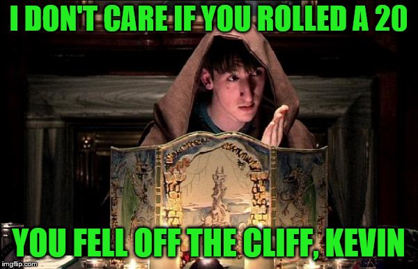 I DON'T CARE IF YOU ROLLED A 20 YOU FELL OFF THE CLIFF, KEVIN | made w/ Imgflip meme maker