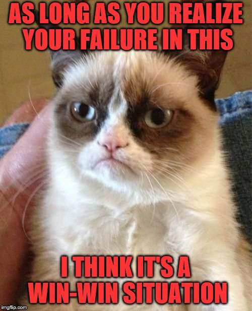 Grumpy Cat Meme | AS LONG AS YOU REALIZE YOUR FAILURE IN THIS I THINK IT'S A WIN-WIN SITUATION | image tagged in memes,grumpy cat | made w/ Imgflip meme maker