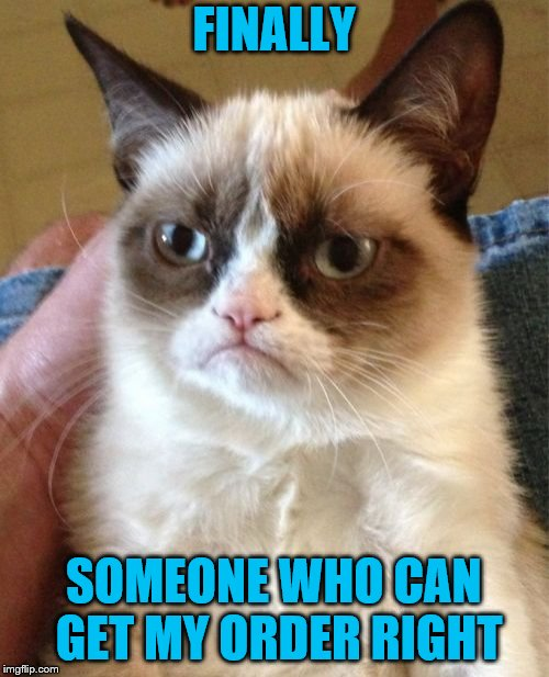 Grumpy Cat Meme | FINALLY SOMEONE WHO CAN GET MY ORDER RIGHT | image tagged in memes,grumpy cat | made w/ Imgflip meme maker