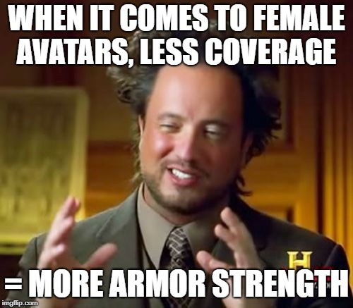 Ancient Aliens Meme | WHEN IT COMES TO FEMALE AVATARS, LESS COVERAGE = MORE ARMOR STRENGTH | image tagged in memes,ancient aliens | made w/ Imgflip meme maker