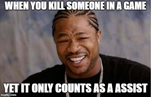 Yo Dawg Heard You Meme | WHEN YOU KILL SOMEONE IN A GAME YET IT ONLY COUNTS AS A ASSIST | image tagged in memes,yo dawg heard you | made w/ Imgflip meme maker