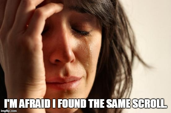 First World Problems Meme | I'M AFRAID I FOUND THE SAME SCROLL. | image tagged in memes,first world problems | made w/ Imgflip meme maker