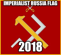 IMPERIALIST RUSSIA FLAG 2018 | made w/ Imgflip meme maker