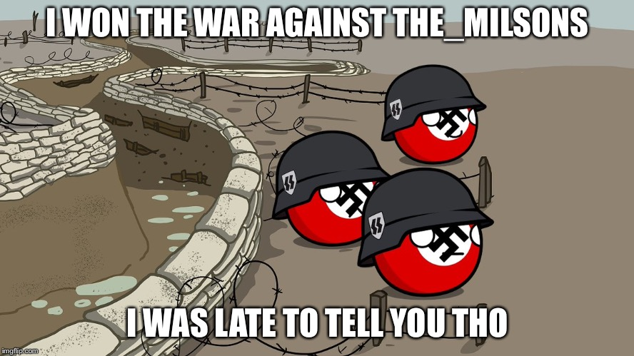 I WON THE WAR AGAINST THE_MILSONS I WAS LATE TO TELL YOU THO | made w/ Imgflip meme maker