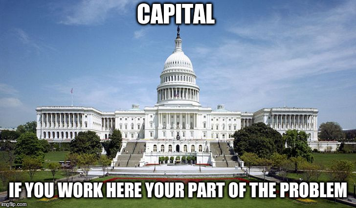capital | CAPITAL IF YOU WORK HERE YOUR PART OF THE PROBLEM | image tagged in government corruption | made w/ Imgflip meme maker